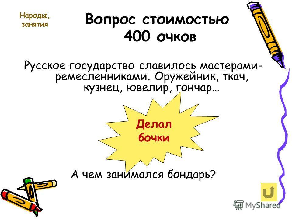 Народы, занятия Вопрос стоимостью 400 очков Русское государство славилось мастерами- ремесленниками. Оружейник, ткач, кузнец, ювелир, гончар… А чем занимался бондарь? Делал бочки