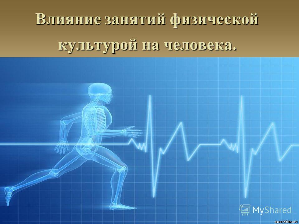 Влияние занятий физической культурой на человека.