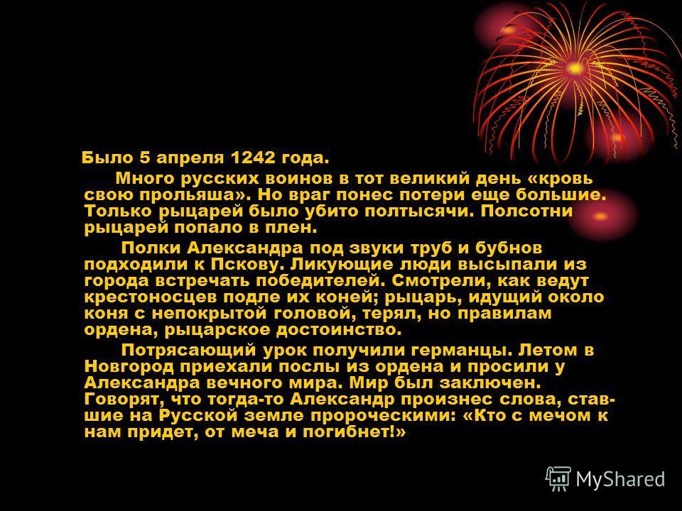 Было 5 апреля 1242 года. Много русских воинов в тот великий день «кровь свою прольяша». Но враг понес потери еще большие. Только рыцарей было убито полтысячи. Полсотни рыцарей попало в плен. Полки Александра под звуки труб и бубнов подходили к Пск