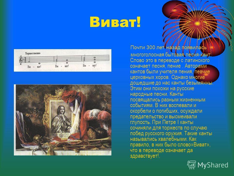 Виват! многоголосная бытовая песня-кант. Слово это в переводе с латинского означает песня, пение. Авторами кантов были учителя пения, певчие церковных хоров. Однако многие дошедшие до нас канты безымянны. Этим они похожи на русские народные песни. Ка