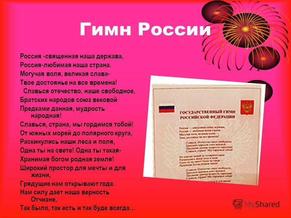 Гимн России Россия -священная наша держава, Россия-любимая наша страна. Могучая воля, великая слава- Твое достоянье на все времена! Славься отечество, наше свободное, Братских народов союз вековой Предками данная, мудрость народная! Славься, страна,