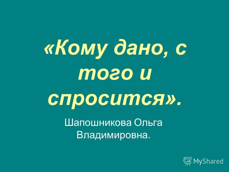 «Кому дано, с того и спросится». Шапошникова Ольга Владимировна.
