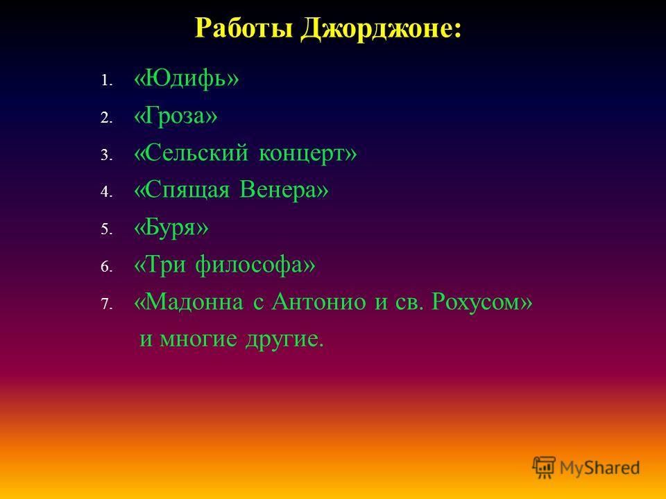 1. « Юдифь » 2. « Гроза » 3. « Сельский концерт » 4. « Спящая Венера » 5. « Буря » 6. « Три философа » 7. « Мадонна с Антонио и св. Рохусом » и многие другие. Работы Джорджоне :
