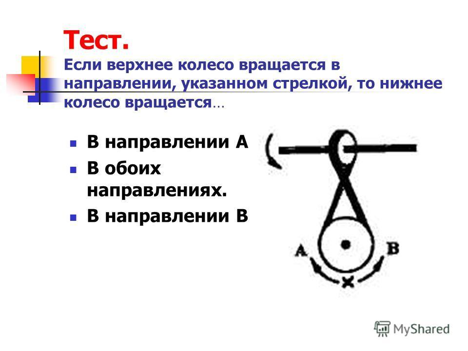 Тест. Если верхнее колесо вращается в направлении, указанном стрелкой, то нижнее колесо вращается… В направлении А. В обоих направлениях. В направлении В.