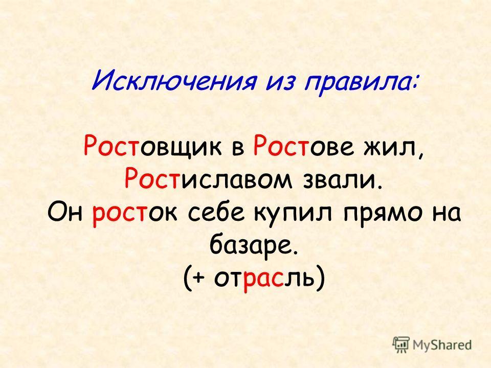 Исключения из правила: Ростовщик в Ростове жил, Ростиславом звали. Он росток себе купил прямо на базаре. (+ отрасль)