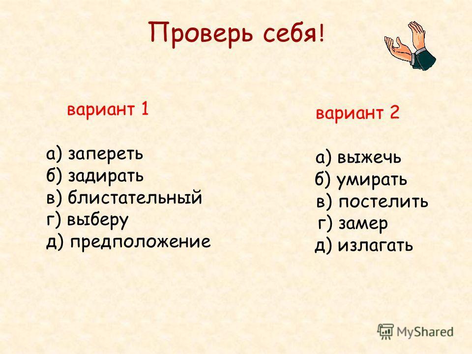 Проверь себя ! вариант 1 а) запереть б) задирать в) блистательный г) выберу д) предположение вариант 2 а) выжечь б) умирать в) постелить г) замер д) излагать