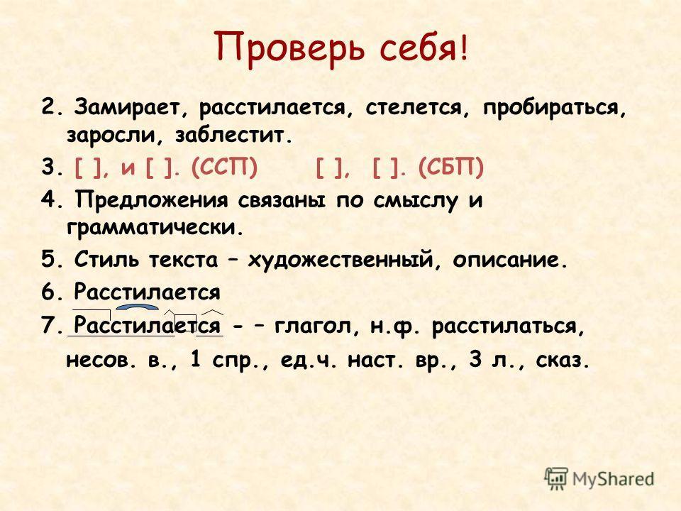 Проверь себя ! 2. Замирает, расстилается, стелется, пробираться, заросли, заблестит. 3. [ ], и [ ]. (ССП) [ ], [ ]. (СБП) 4. Предложения связаны по смыслу и грамматически. 5. Стиль текста – художественный, описание. 6. Расстилается 7. Расстилается -