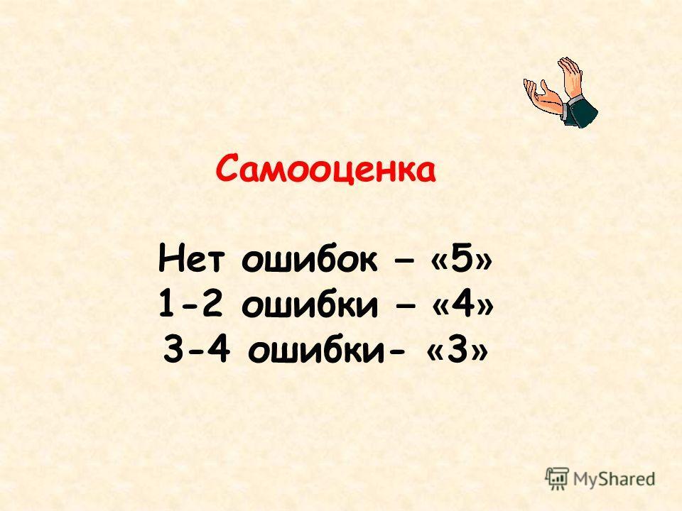 Самооценка Нет ошибок – « 5 » 1-2 ошибки – « 4 » 3-4 ошибки- « 3 »