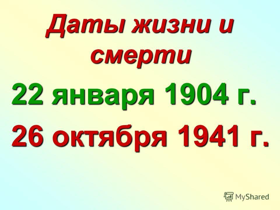 Даты жизни и смерти 22 января 1904 г. 22 января 1904 г. 26 октября 1941 г. 26 октября 1941 г.