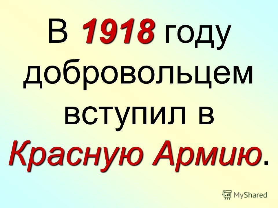 1918 Красную Армию В 1918 году добровольцем вступил в Красную Армию.