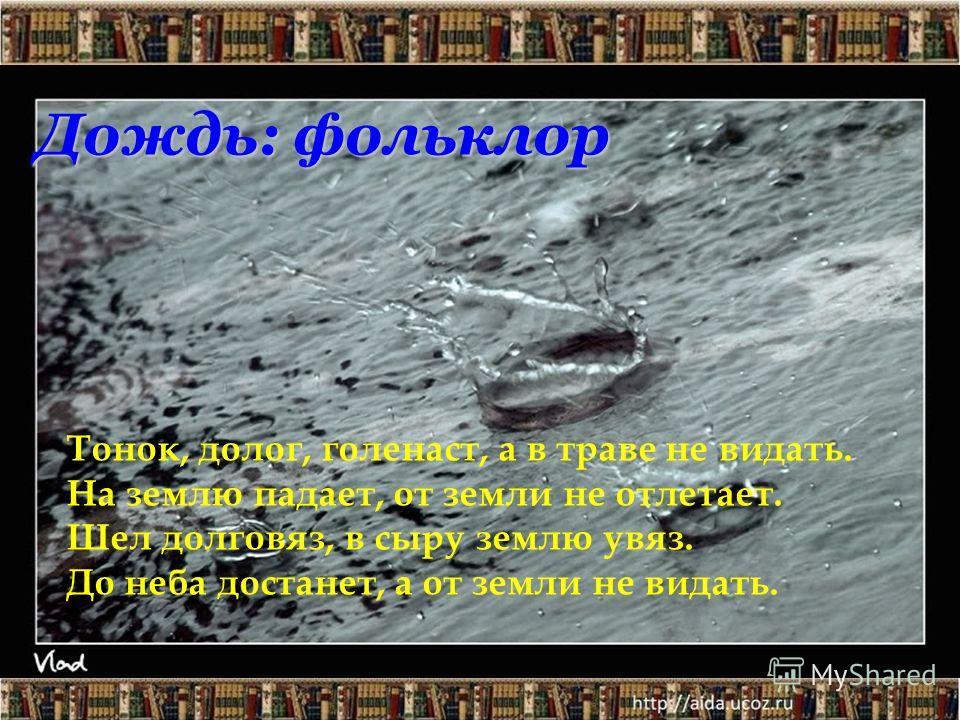 Дождь: фольклор Тонок, долог, голенаст, а в траве не видать. На землю падает, от земли не отлетает. Шел долговяз, в сыру землю увяз. До неба достанет, а от земли не видать.