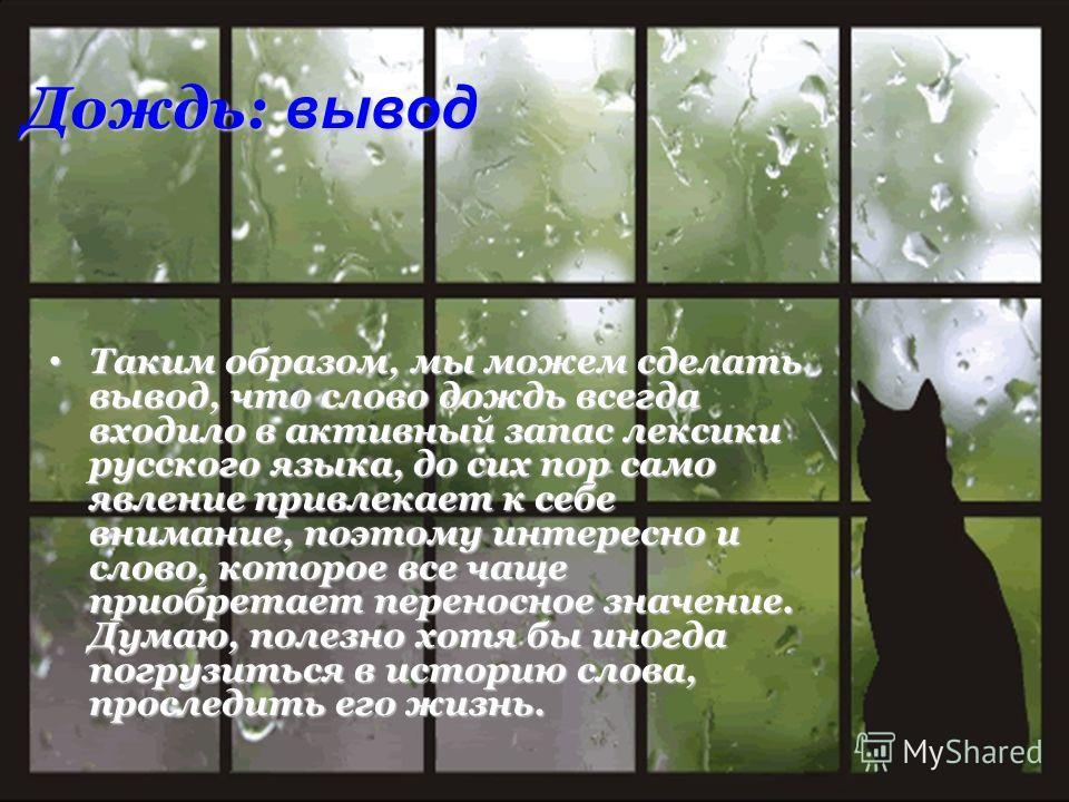 Дождь: вывод Таким образом, мы можем сделать вывод, что слово дождь всегда входило в активный запас лексики русского языка, до сих пор само явление привлекает к себе внимание, поэтому интересно и слово, которое все чаще приобретает переносное значени