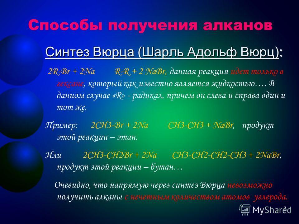 Способы получения алканов Восстановление алкенов: Восстановление алкенов: R-CH=CH 2 + H 2 R-CH 2 -CH 3, при условии, что t=200 градусов Цельсия и Kat = Ni. Например : CH 2 =CH 2 + H 2 СH 3 –CH 3 6
