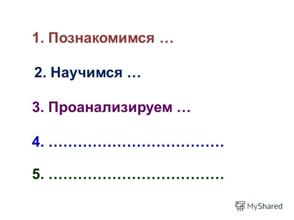 1. Познакомимся … 2. Научимся … 3. Проанализируем … 4. ……………………………… 5. ………………………………