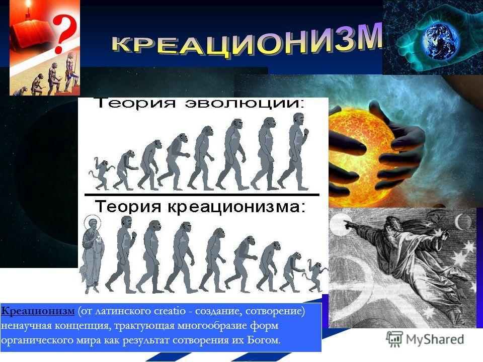 Креационизм (от латинского creatio - создание, сотворение) ненаучная концепция, трактующая многообразие форм органического мира как результат сотворения их Богом.