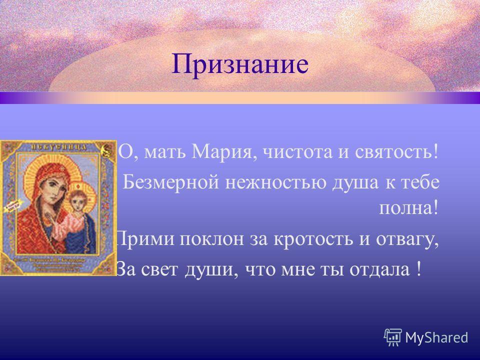 Признание О, мать Мария, чистота и святость! Безмерной нежностью душа к тебе полна! Прими поклон за кротость и отвагу, За свет души, что мне ты отдала !
