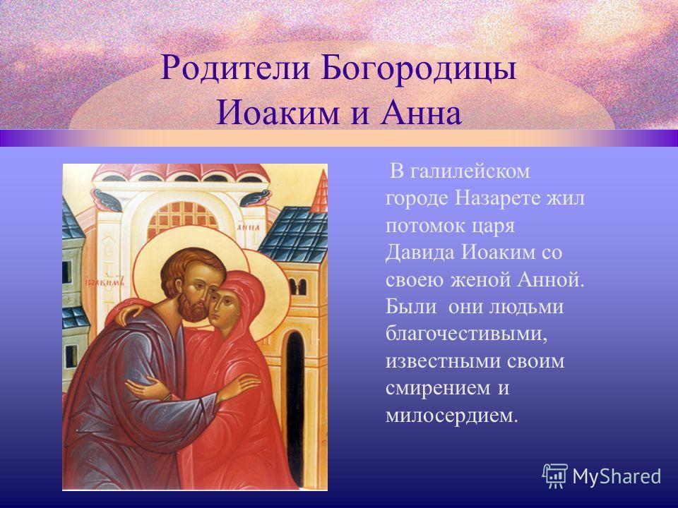 Родители Богородицы Иоаким и Анна В галилейском городе Назарете жил потомок царя Давида Иоаким со своею женой Анной. Были они людьми благочестивыми, известными своим смирением и милосердием.