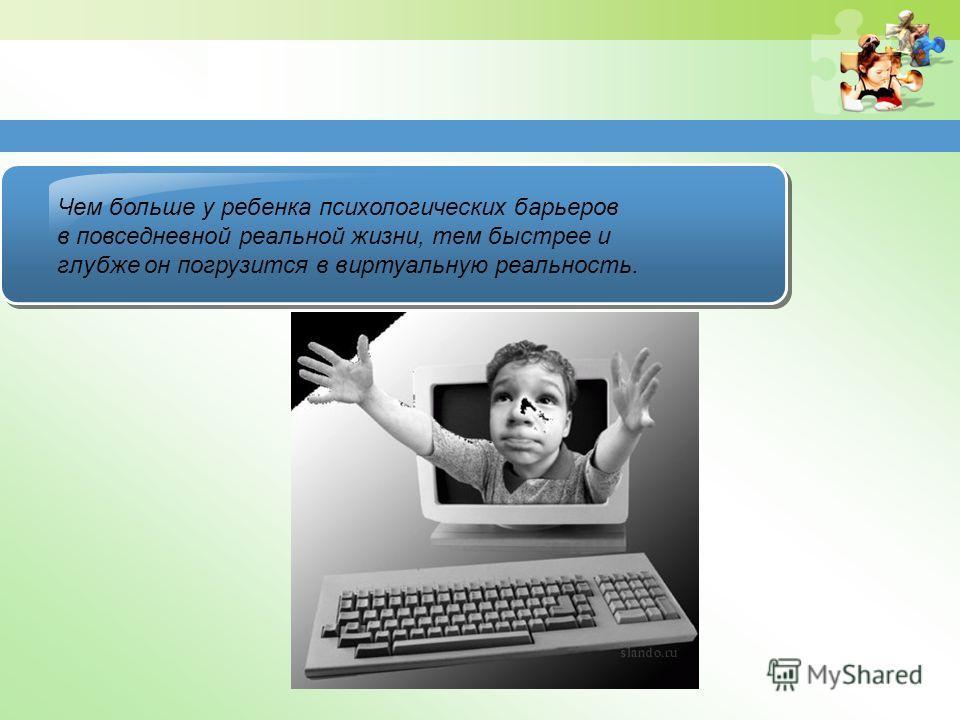 Чем больше у ребенка психологических барьеров в повседневной реальной жизни, тем быстрее и глубже он погрузится в виртуальную реальность.