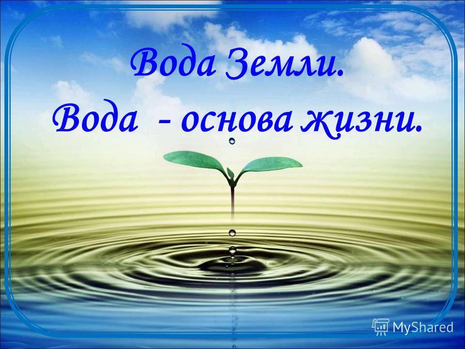 Вода Земли. Вода - основа жизни.