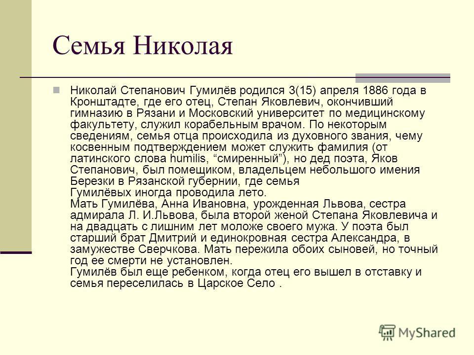 Семья Николая Николай Степанович Гумилёв родился 3(15) апреля 1886 года в Кронштадте, где его отец, Степан Яковлевич, окончивший гимназию в Рязани и Московский университет по медицинскому факультету, служил корабельным врачом. По некоторым сведениям,