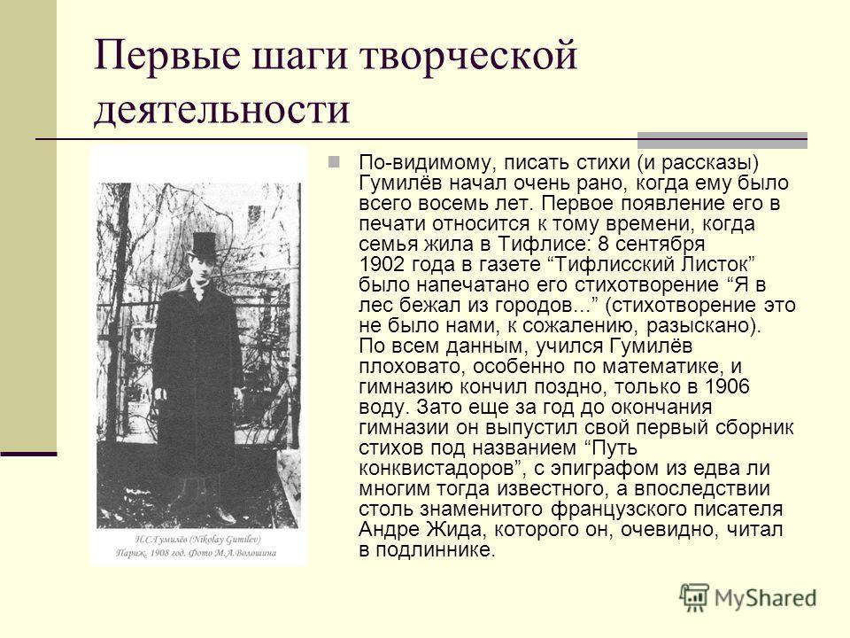 Первые шаги творческой деятельности По-видимому, писать стихи (и рассказы) Гумилёв начал очень рано, когда ему было всего восемь лет. Первое появление его в печати относится к тому времени, когда семья жила в Тифлисе: 8 сентября 1902 года в газете Ти