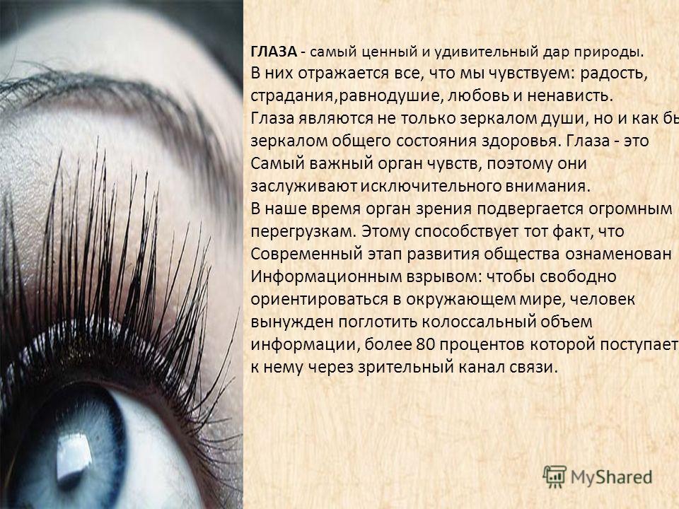 ГЛАЗА - самый ценный и удивительный дар природы. В них отражается все, что мы чувствуем: радость, страдания,равнодушие, любовь и ненависть. Глаза являются не только зеркалом души, но и как бы зеркалом общего состояния здоровья. Глаза - это Самый важн