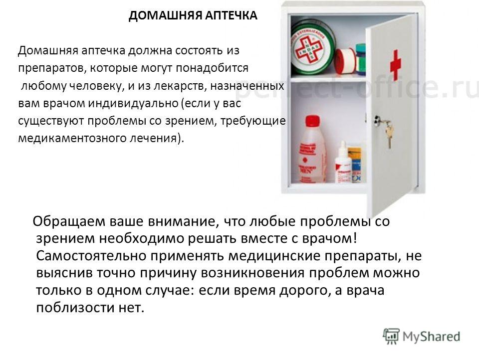 ДОМАШНЯЯ АПТЕЧКА Домашняя аптечка должна состоять из препаратов, которые могут понадобится любому человеку, и из лекарств, назначенных вам врачом индивидуально (если у вас существуют проблемы со зрением, требующие медикаментозного лечения). Обращаем