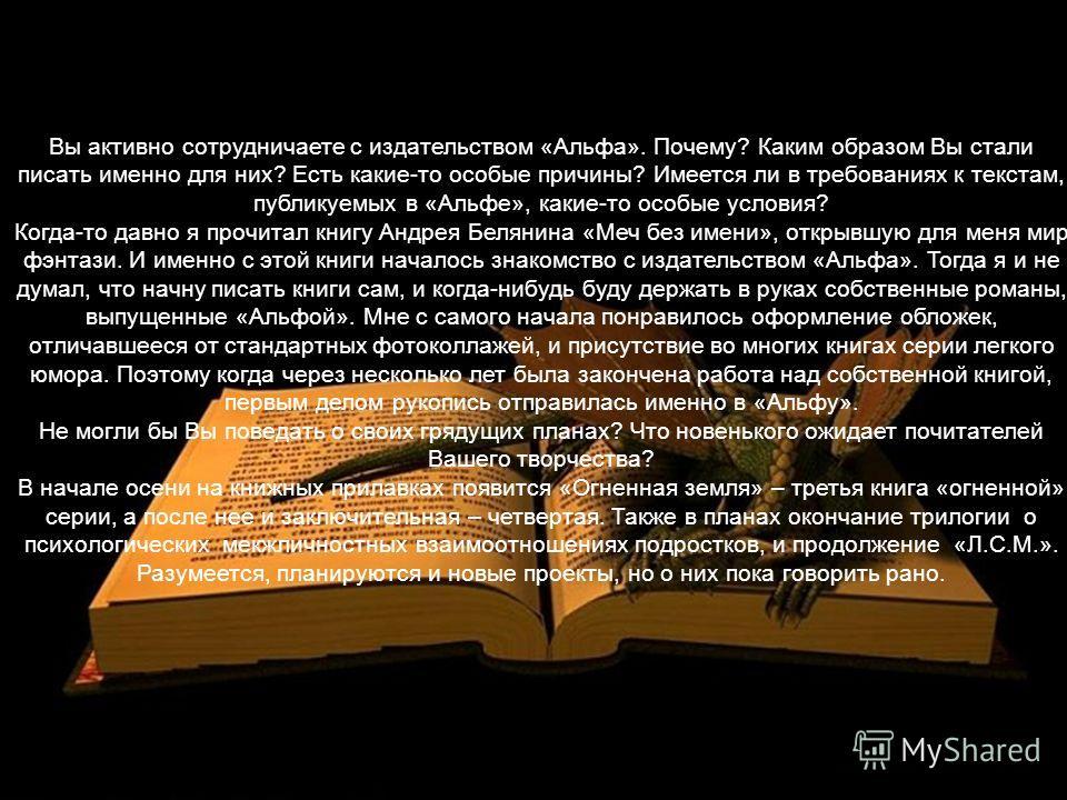 Вы активно сотрудничаете с издательством «Альфа». Почему? Каким образом Вы стали писать именно для них? Есть какие-то особые причины? Имеется ли в требованиях к текстам, публикуемых в «Альфе», какие-то особые условия? Когда-то давно я прочитал книгу