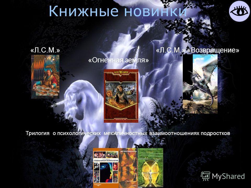 Книжные новинки «Огненная земля» «Л.С.М.»«Л.С.М.» «Возвращение» Трилогия о психологических мекжличностных взаимоотношениях подростков