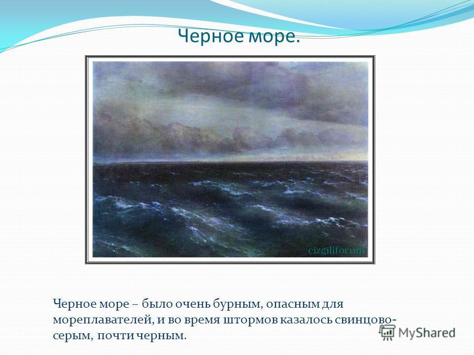 Черное море. Черное море – было очень бурным, опасным для мореплавателей, и во время штормов казалось свинцово- серым, почти черным.
