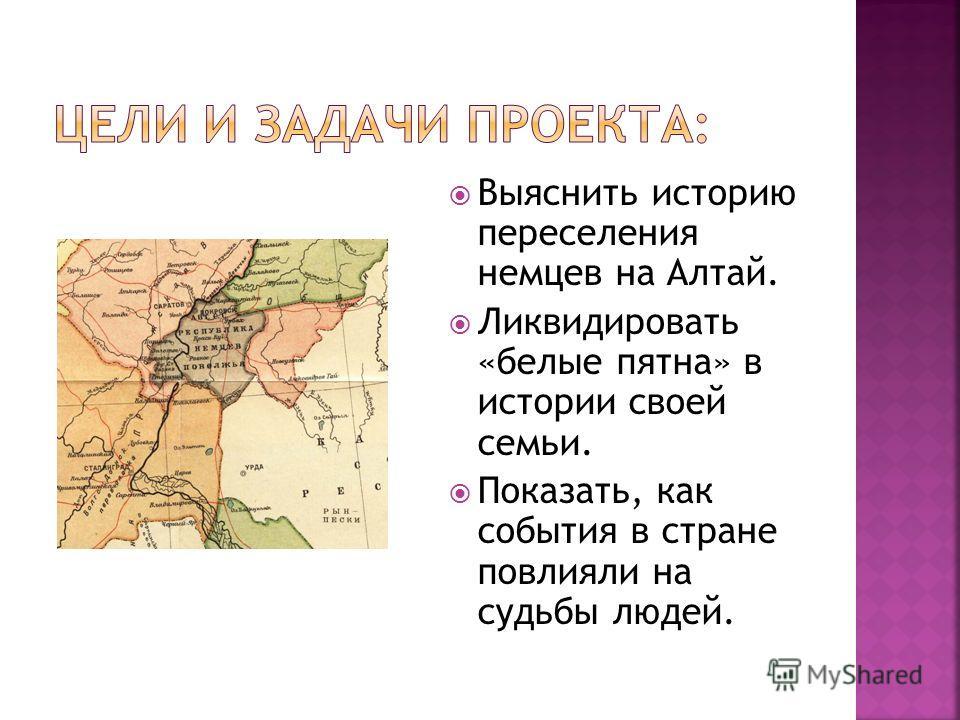 Выяснить историю переселения немцев на Алтай. Ликвидировать «белые пятна» в истории своей семьи. Показать, как события в стране повлияли на судьбы людей.