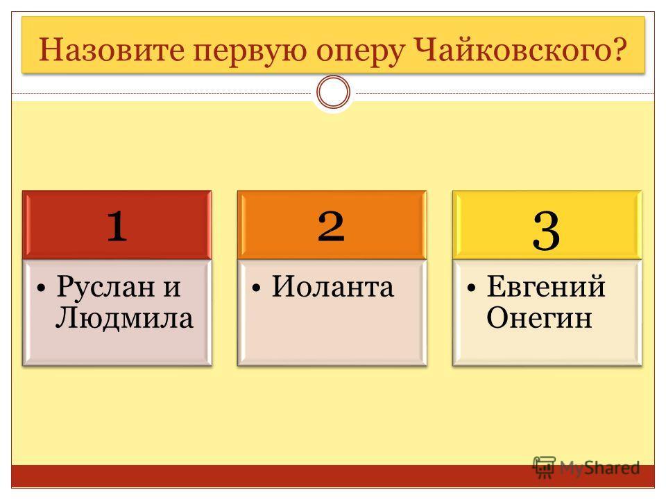 Назовите первую оперу Чайковского? 1 Руслан и Людмила 2 Иоланта 3 Евгений Онегин