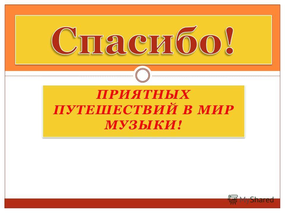 ПРИЯТНЫХ ПУТЕШЕСТВИЙ В МИР МУЗЫКИ!