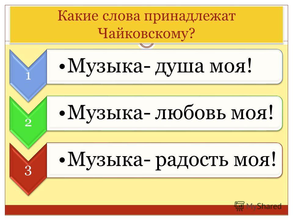 Какие слова принадлежат Чайковскому? 1 Музыка- душа моя! 2 Музыка- любовь моя! 3 Музыка- радость моя!