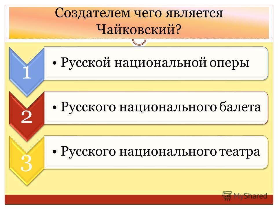 Создателем чего является Чайковский? 1 Русской национальной оперы 2 Русского национального балета 3 Русского национального театра