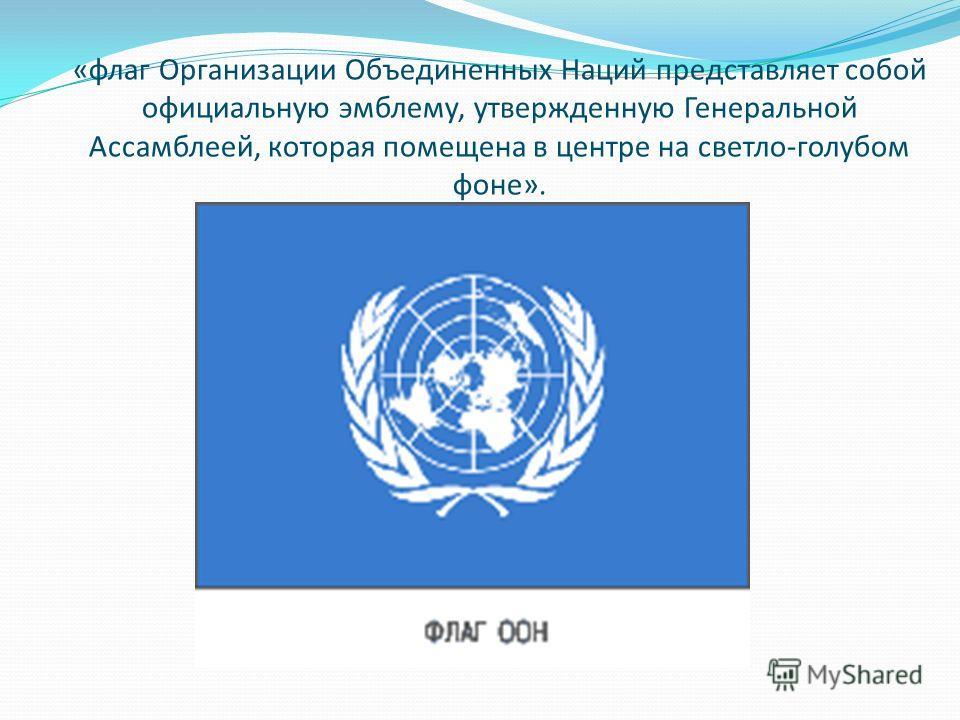 «флаг Организации Объединенных Наций представляет собой официальную эмблему, утвержденную Генеральной Ассамблеей, которая помещена в центре на светло-голубом фоне».