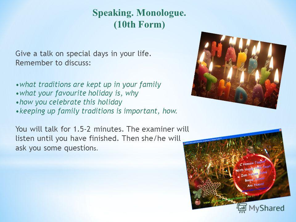 Speaking. Monologue. (10th Form) Give a talk on special days in your life. Remember to discuss: what traditions are kept up in your family what your favourite holiday is, why how you celebrate this holiday keeping up family traditions is important, h