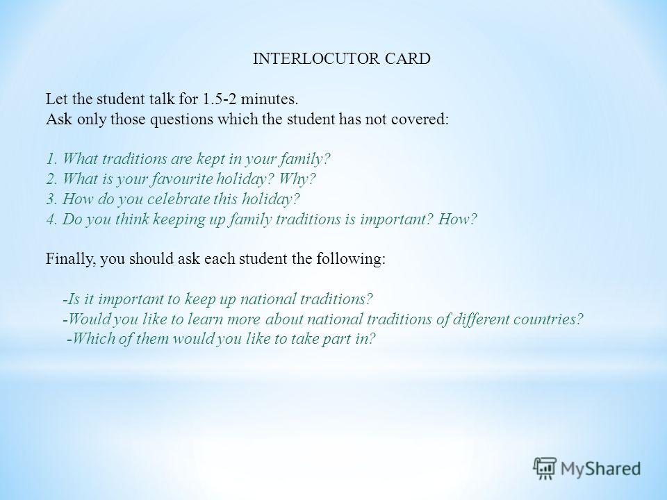 INTERLOCUTOR CARD Let the student talk for 1.5-2 minutes. Ask only those questions which the student has not covered: 1. What traditions are kept in your family? 2. What is your favourite holiday? Why? 3. How do you celebrate this holiday? 4. Do you