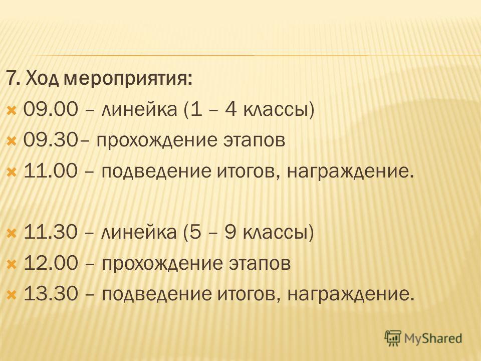 7. Ход мероприятия: 09.00 – линейка (1 – 4 классы) 09.30– прохождение этапов 11.00 – подведение итогов, награждение. 11.30 – линейка (5 – 9 классы) 12.00 – прохождение этапов 13.30 – подведение итогов, награждение.