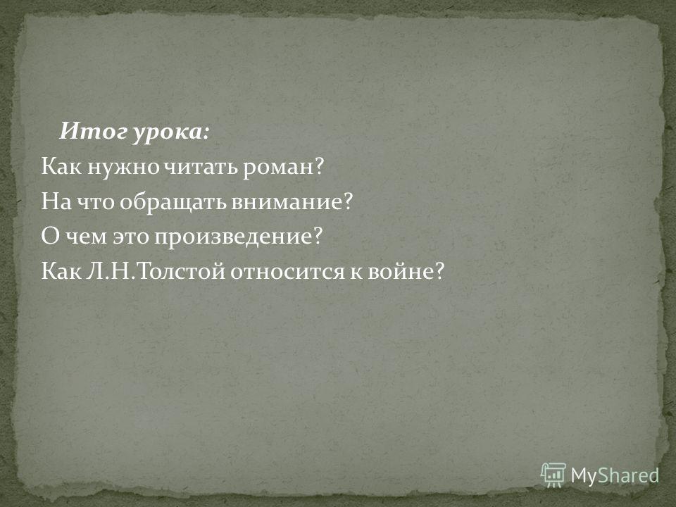 Итог урока: Как нужно читать роман? На что обращать внимание? О чем это произведение? Как Л.Н.Толстой относится к войне?