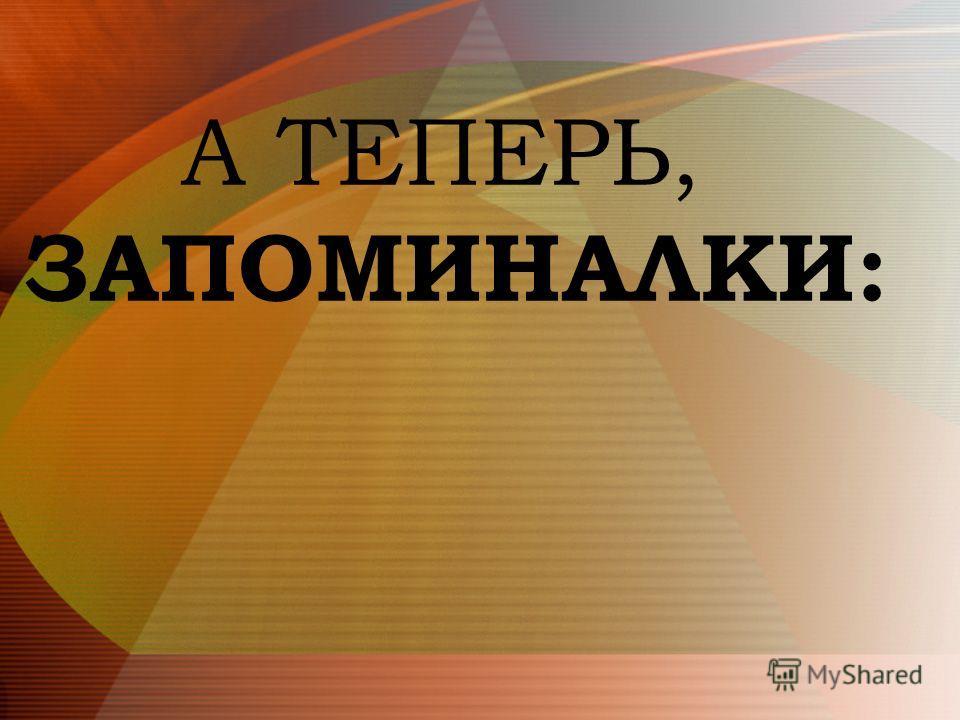А ТЕПЕРЬ, ЗАПОМИНАЛКИ: