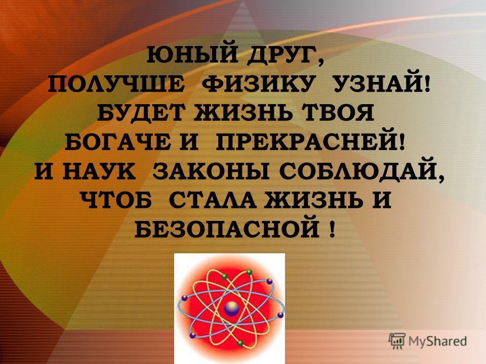 ЮНЫЙ ДРУГ, ПОЛУЧШЕ ФИЗИКУ УЗНАЙ! БУДЕТ ЖИЗНЬ ТВОЯ БОГАЧЕ И ПРЕКРАСНЕЙ! И НАУК ЗАКОНЫ СОБЛЮДАЙ, ЧТОБ СТАЛА ЖИЗНЬ И БЕЗОПАСНОЙ !