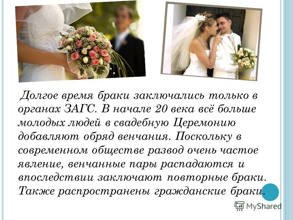 Долгое время браки заключались только в органах ЗАГС. В начале 20 века всё больше молодых людей в свадебную Церемонию добавляют обряд венчания. Поскольку в современном обществе развод очень частое явление, венчанные пары распадаются и впоследствии за
