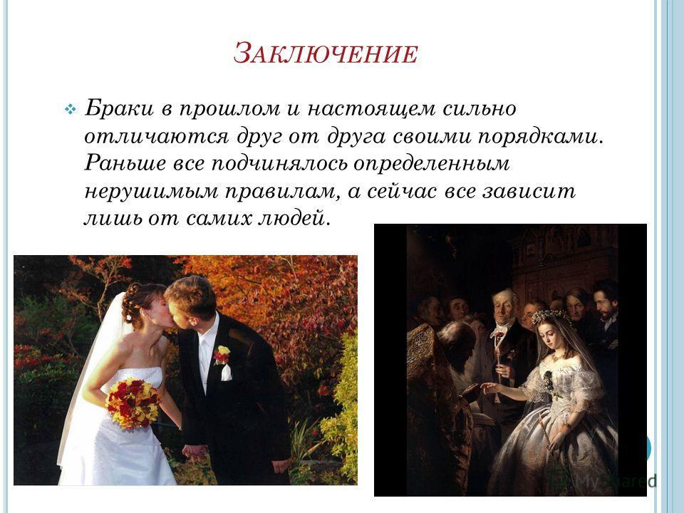 З АКЛЮЧЕНИЕ Браки в прошлом и настоящем сильно отличаются друг от друга своими порядками. Раньше все подчинялось определенным нерушимым правилам, а сейчас все зависит лишь от самих людей.