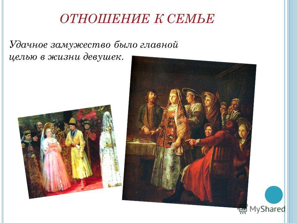 ОТНОШЕНИЕ К СЕМЬЕ Удачное замужество было главной целью в жизни девушек.