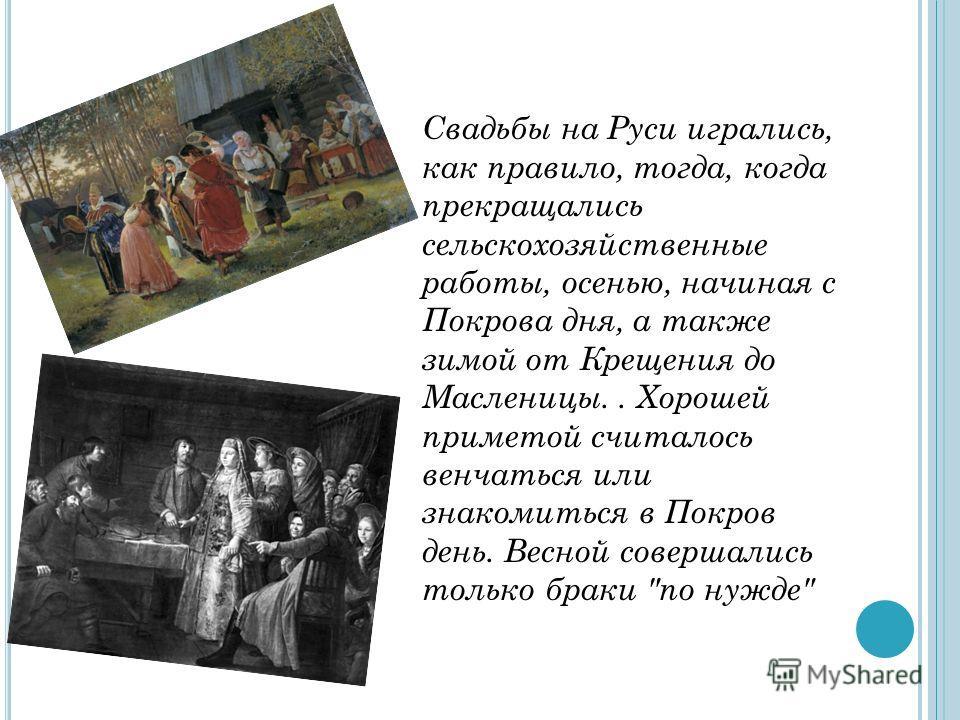 Свадьбы на Руси игрались, как правило, тогда, когда прекращались сельскохозяйственные работы, осенью, начиная с Покрова дня, а также зимой от Крещения до Масленицы.. Хорошей приметой считалось венчаться или знакомиться в Покров день. Весной совершали