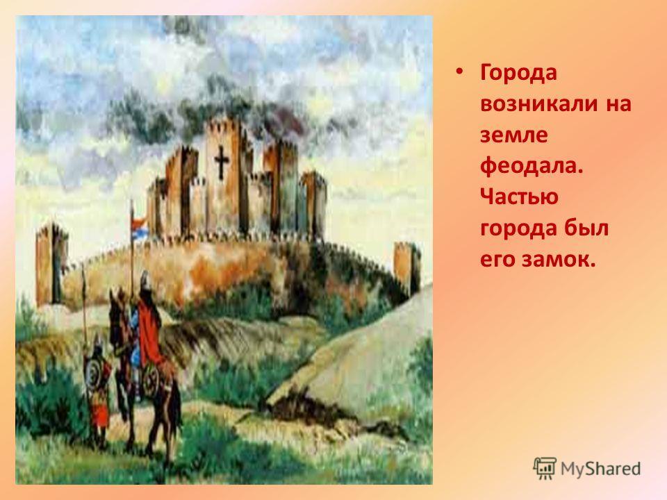 Города возникали на земле феодала. Частью города был его замок.