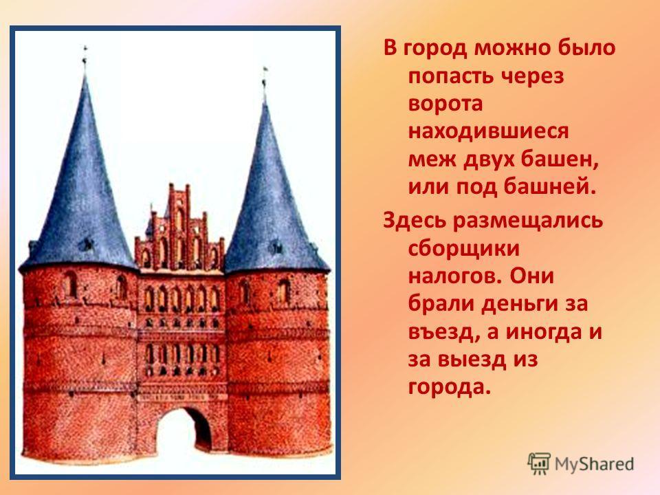 В город можно было попасть через ворота находившиеся меж двух башен, или под башней. Здесь размещались сборщики налогов. Они брали деньги за въезд, а иногда и за выезд из города.