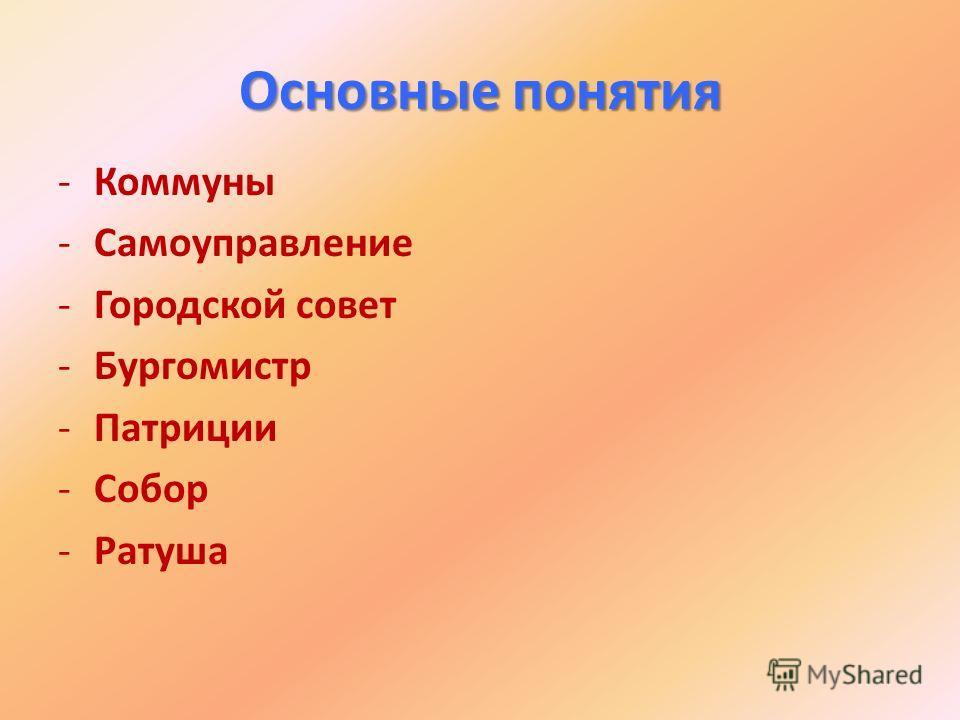 Основные понятия -Коммуны -Самоуправление -Городской совет -Бургомистр -Патриции -Собор -Ратуша