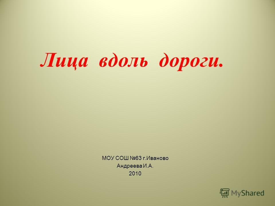 Лица вдоль дороги. МОУ СОШ 63 г.Иваново Андреева И.А. 2010